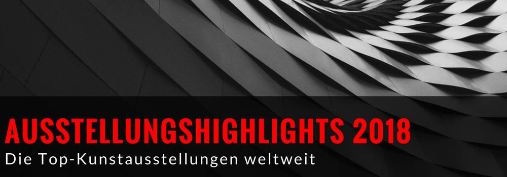 Ausstellungshighlights 2018: Die Top-Kunstausstellungen weltweit